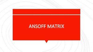 ANSOFF MATRIX The Ansoff Matrix is a strategic