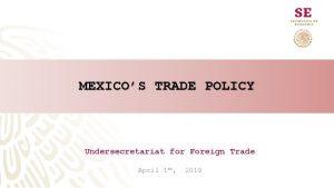 MEXICOS TRADE POLICY Undersecretariat for Foreign Trade April