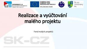 Realizace a vytovn malho projektu Fond malch projekt