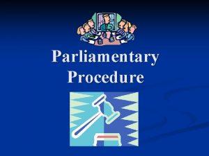 Parliamentary Procedure Parliamentary Procedure A set of rules