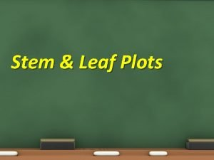 Stem Leaf Plots Stem Leaf Plots Objective 7
