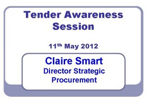 Tender Awareness Session 11 th May 2012 Claire