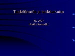 Taidefilosofia ja taidekasvatus SL 2007 Heikki Ruismki Toteutus