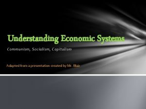 Understanding Economic Systems Communism Socialism Capitalism Adapted from