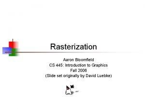 Rasterization Aaron Bloomfield CS 445 Introduction to Graphics