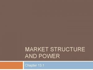 MARKET STRUCTURE AND POWER Chapter 13 1 Market