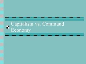 Capitalism vs Command Economy A Capitalism n 1