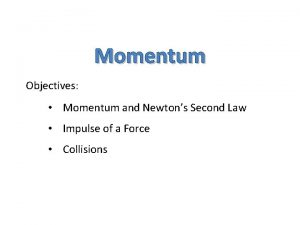 Momentum Objectives Momentum and Newtons Second Law Impulse