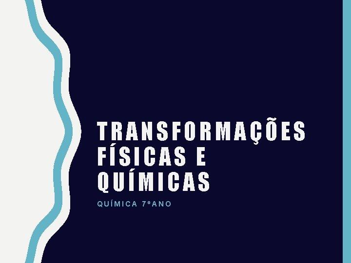 TRANSFORMAES FSICAS E QUMICAS QUMICA 7ANO Transformaes fsicas