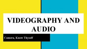 VIDEOGRAPHY AND AUDIO Camera Know Thyself REQUIRED EQUIPMENT