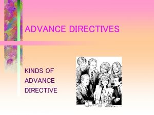 ADVANCE DIRECTIVES KINDS OF ADVANCE DIRECTIVE WHY AN