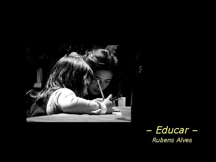 Educar Rubens Alves Educar mostrar a vida a
