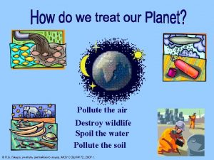 Pollute the air Destroy wildlife Spoil the water