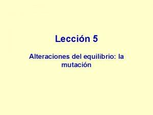 Leccin 5 Alteraciones del equilibrio la mutacin LECCIN