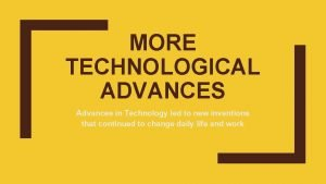 MORE TECHNOLOGICAL ADVANCES Advances in Technology led to