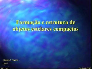 Formao e estrutura de objetos estelares compactos Sergio