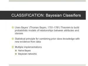 CLASSIFICATION Bayesian Classifiers Uses Bayes Thomas Bayes 1701
