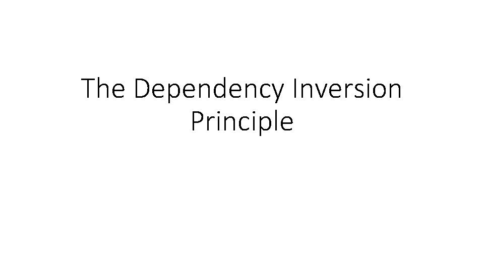 The Dependency Inversion Principle The Dependency Inversion Principle