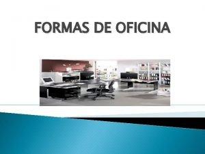 FORMAS DE OFICINA Una oficina es el local