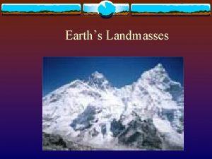 Earths Landmasses Earths Landmasses v There are only