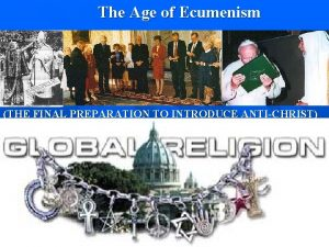 The Age of Ecumenism THE FINAL PREPARATION TO
