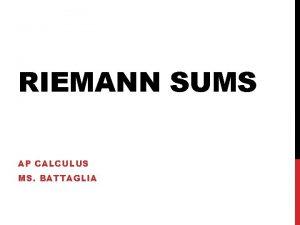 RIEMANN SUMS AP CALCULUS MS BATTAGLIA Find the