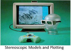 Stereoscopic Models and Plotting Stereoscopic Viewing Stereoscopic viewing