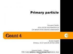 Primary particle Giovanni Santin ESA ESTEC and Rhea