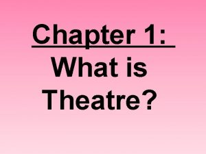 Chapter 1 What is Theatre Theatre 1 a
