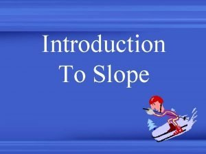 Introduction To Slope Slope is a measure of