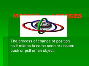 MOTION and FORCES The process of change of