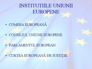 INSTITUTIILE UNIUNII EUROPENE COMISIA EUROPEAN CONSILIUL UNIUNII EUROPENE
