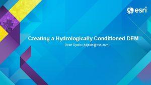 Creating a Hydrologically Conditioned DEM Dean Djokic ddjokicesri