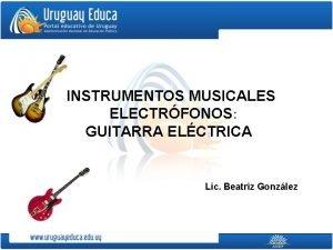 INSTRUMENTOS MUSICALES ELECTRFONOS GUITARRA ELCTRICA Lic Beatriz Gonzlez