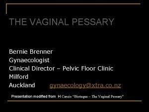 THE VAGINAL PESSARY Bernie Brenner Gynaecologist Clinical Director