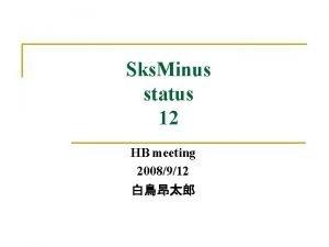 Sks Minus status 12 HB meeting 2008912 Contents