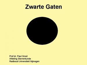 Zwarte Gaten Prof dr Paul Groot Afdeling Sterrenkunde