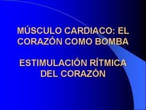 MSCULO CARDIACO EL CORAZN COMO BOMBA ESTIMULACIN RTMICA