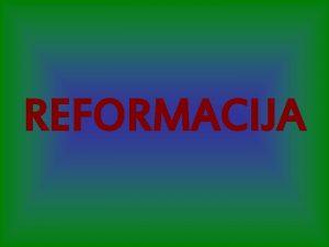 REFORMACIJA REFORMACIJA versko kulturno in politino gibanje od