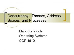 Concurrency Threads Address Spaces and Processes Mark Stanovich