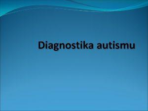 Diagnostika autismu Komplexn diagnostika autismu Modern diagnostika autismu