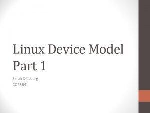 Linux Device Model Part 1 Sarah Diesburg COP