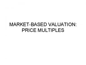 MARKETBASED VALUATION PRICE MULTIPLES Introduction Price multiples are