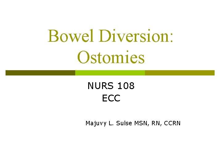 Bowel Diversion Ostomies NURS 108 ECC Majuvy L