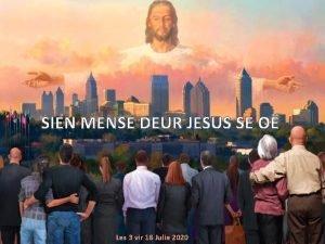 SIEN MENSE DEUR JESUS SE O Les 3