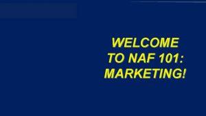 NAF 101 MARKETING WELCOME TO NAF 101 MARKETING