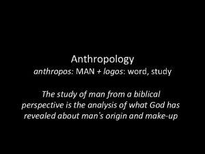 Anthropology anthropos MAN logos word study The study
