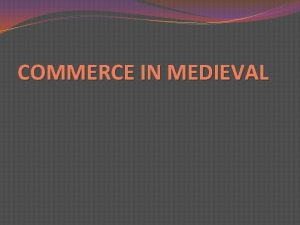 COMMERCE IN MEDIEVAL INTRODUCTION Medieval trade and exchange