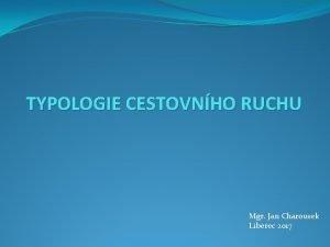 TYPOLOGIE CESTOVNHO RUCHU Mgr Jan Charousek Liberec 2017