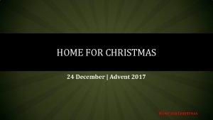 HOME FOR CHRISTMAS 24 December Advent 2017 HOME